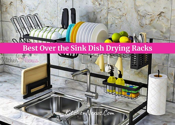 10 Best Over The Sink Dish Drying Rack To Buy In 2021 Kitchen Nexus